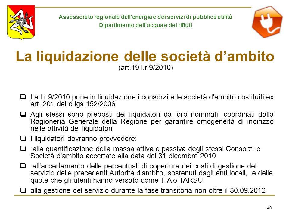 40 La liquidazione delle società dambito (art.19 l.r.9/2010) La l.r.9/2010 pone in liquidazione i consorzi e le società d'ambito costituiti ex art. 20