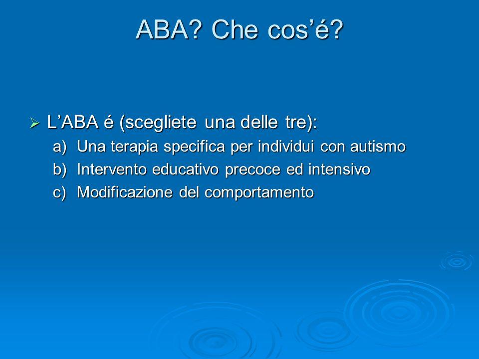 ABA? Che cosé? LABA é (scegliete una delle tre): LABA é (scegliete una delle tre): a)Una terapia specifica per individui con autismo b)Intervento educ