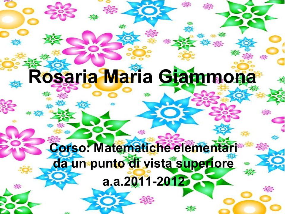 Rosaria Maria Giammona Corso: Matematiche elementari da un punto di vista superiore a.a.2011-2012