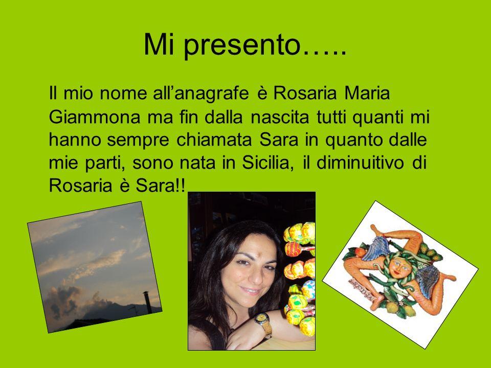 Mi presento….. Il mio nome allanagrafe è Rosaria Maria Giammona ma fin dalla nascita tutti quanti mi hanno sempre chiamata Sara in quanto dalle mie pa