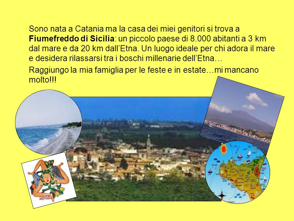 Sono nata a Catania ma la casa dei miei genitori si trova a Fiumefreddo di Sicilia: un piccolo paese di 8.000 abitanti a 3 km dal mare e da 20 km dall