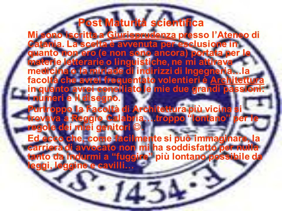 Post Maturità scientifica Mi sono iscritta a Giurisprudenza presso lAteneo di Catania. La scelta è avvenuta per esclusione in quanto non ero (e non so