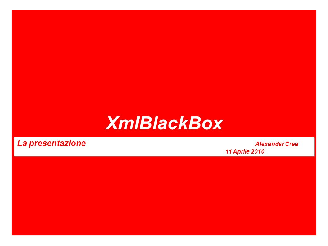 XmlBlackBox La presentazione Alexander Crea 11 Aprile 2010 La presentazione Alexander Crea 11 Aprile 2010