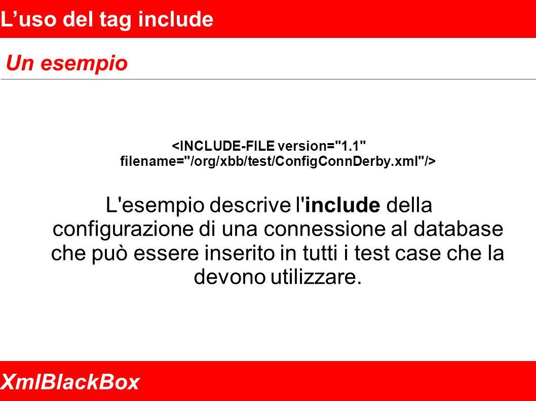 XmlBlackBox Luso del tag include Un esempio L esempio descrive l include della configurazione di una connessione al database che può essere inserito in tutti i test case che la devono utilizzare.