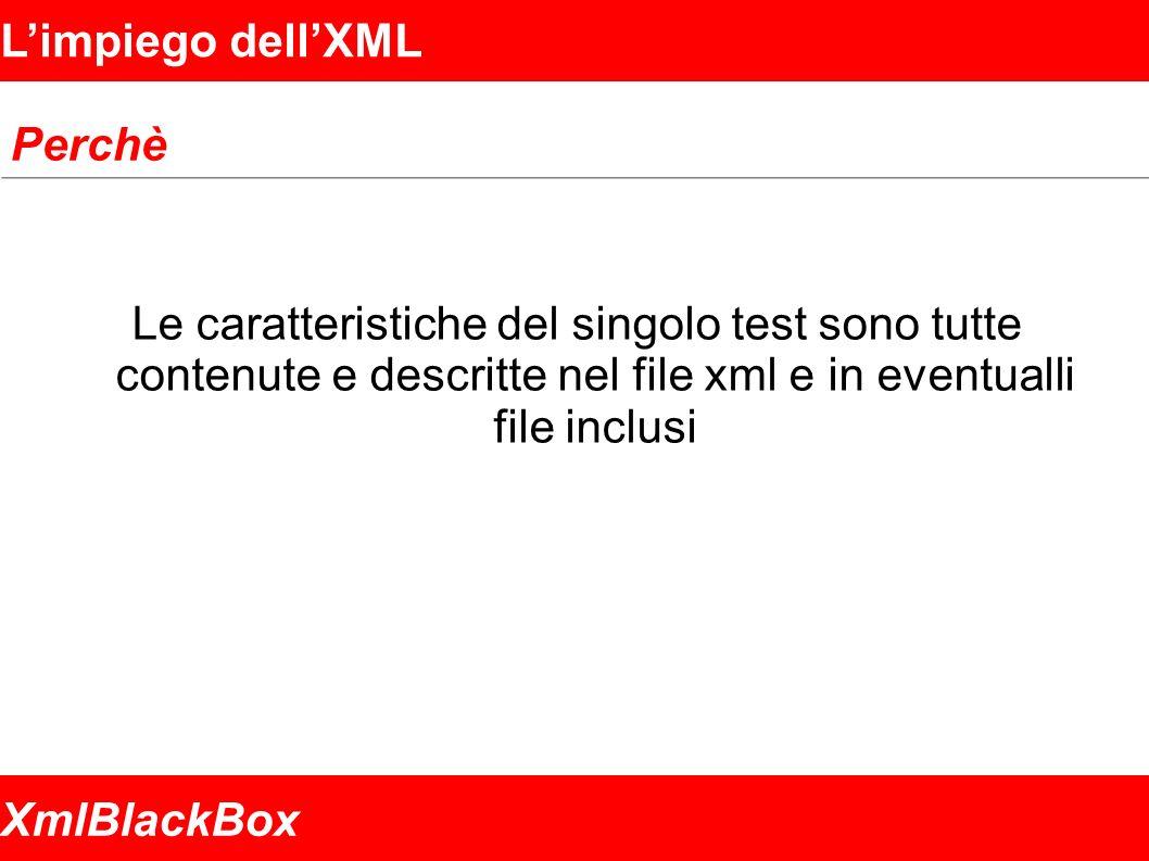 XmlBlackBox Limpiego dellXML Perchè Le caratteristiche del singolo test sono tutte contenute e descritte nel file xml e in eventualli file inclusi