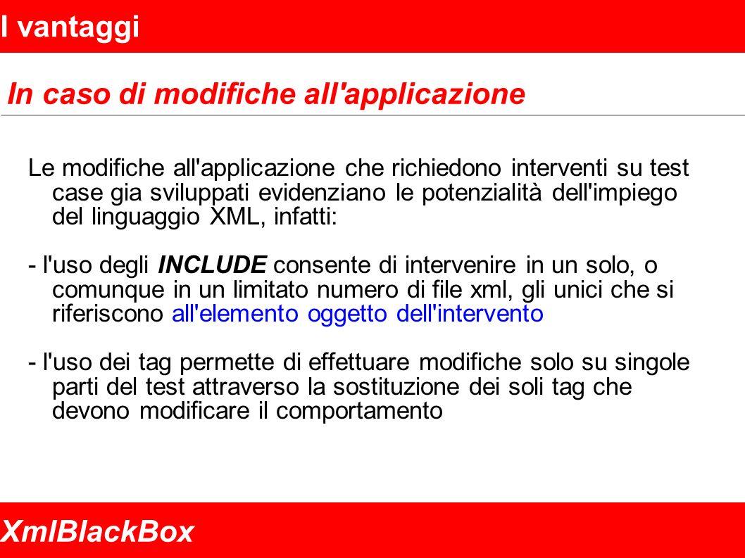 XmlBlackBox I vantaggi In caso di modifiche all applicazione Le modifiche all applicazione che richiedono interventi su test case gia sviluppati evidenziano le potenzialità dell impiego del linguaggio XML, infatti: - l uso degli INCLUDE consente di intervenire in un solo, o comunque in un limitato numero di file xml, gli unici che si riferiscono all elemento oggetto dell intervento - l uso dei tag permette di effettuare modifiche solo su singole parti del test attraverso la sostituzione dei soli tag che devono modificare il comportamento