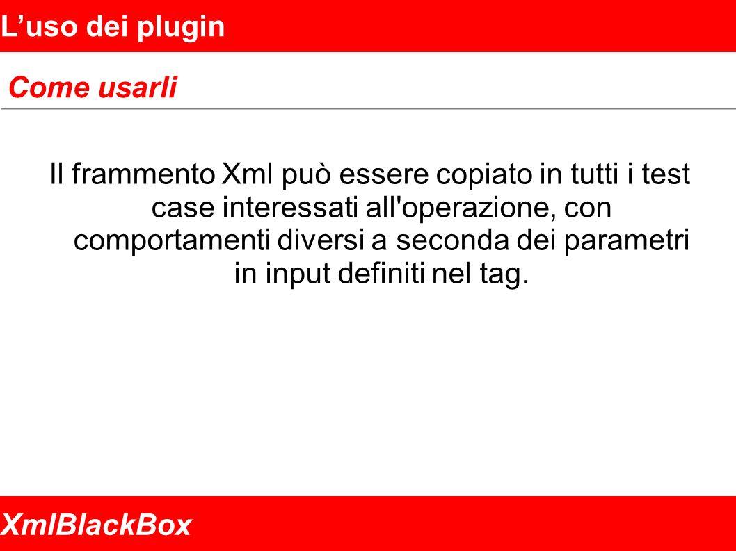 XmlBlackBox Luso dei plugin Come usarli Il frammento Xml può essere copiato in tutti i test case interessati all operazione, con comportamenti diversi a seconda dei parametri in input definiti nel tag.