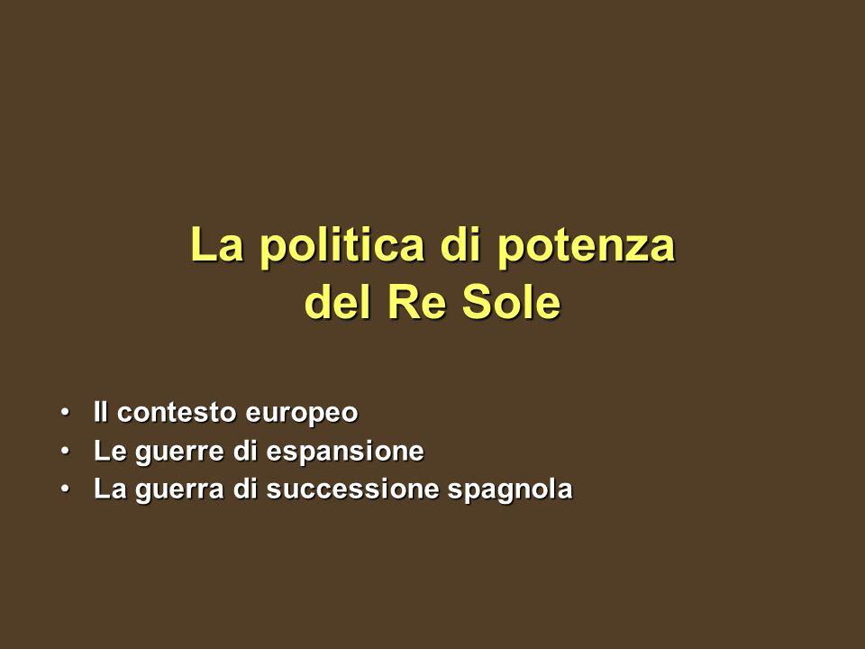 La politica di potenza del Re Sole Il contesto europeoIl contesto europeo Le guerre di espansioneLe guerre di espansione La guerra di successione spagnolaLa guerra di successione spagnola