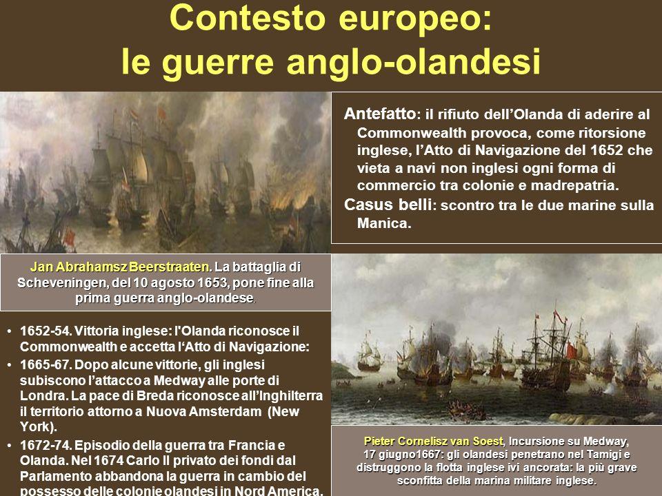 Contesto europeo: le guerre anglo-olandesi 1652-54. Vittoria inglese: l'Olanda riconosce il Commonwealth e accetta lAtto di Navigazione: 1665-67. Dopo
