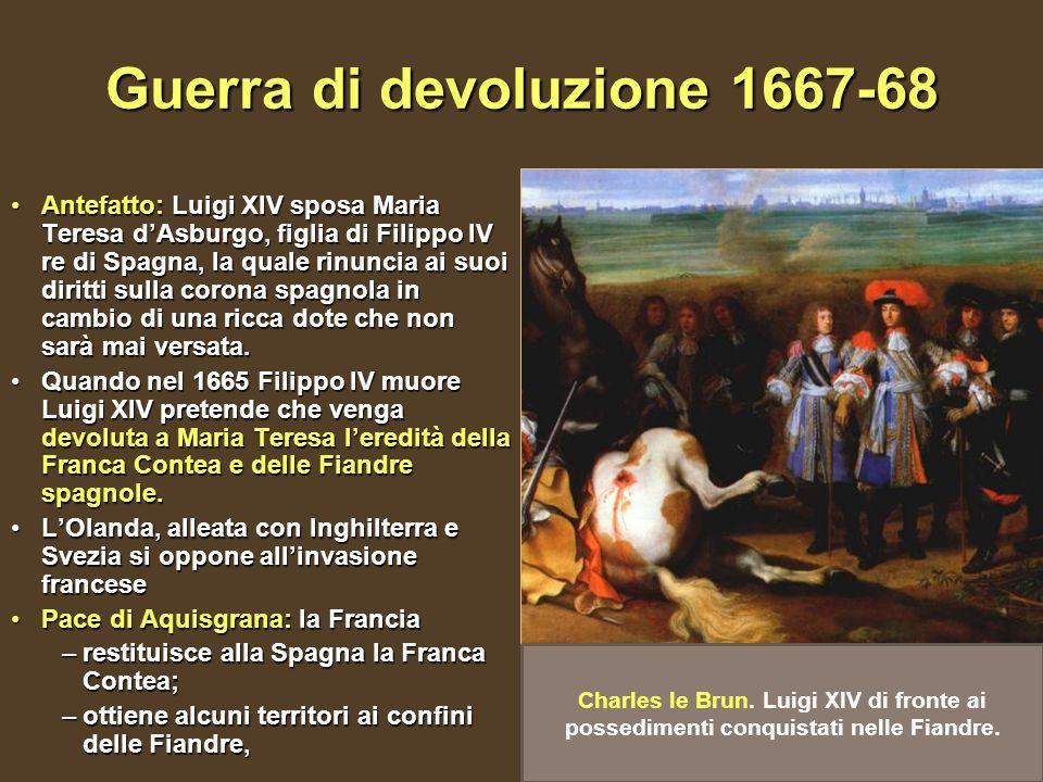Guerra di devoluzione 1667-68 Antefatto: Luigi XIV sposa Maria Teresa dAsburgo, figlia di Filippo IV re di Spagna, la quale rinuncia ai suoi diritti s