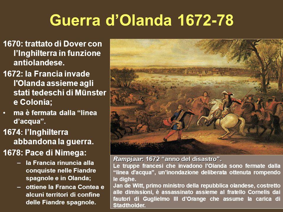 Guerra dOlanda 1672-78 1670: trattato di Dover con lInghilterra in funzione antiolandese. 1672: la Francia invade l'Olanda assieme agli stati tedeschi