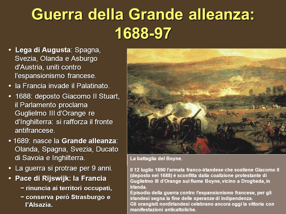 Guerra della Grande alleanza: 1688-97 Lega di Augusta: Spagna, Svezia, Olanda e Asburgo d'Austria, uniti contro lespansionismo francese. Lega di Augus