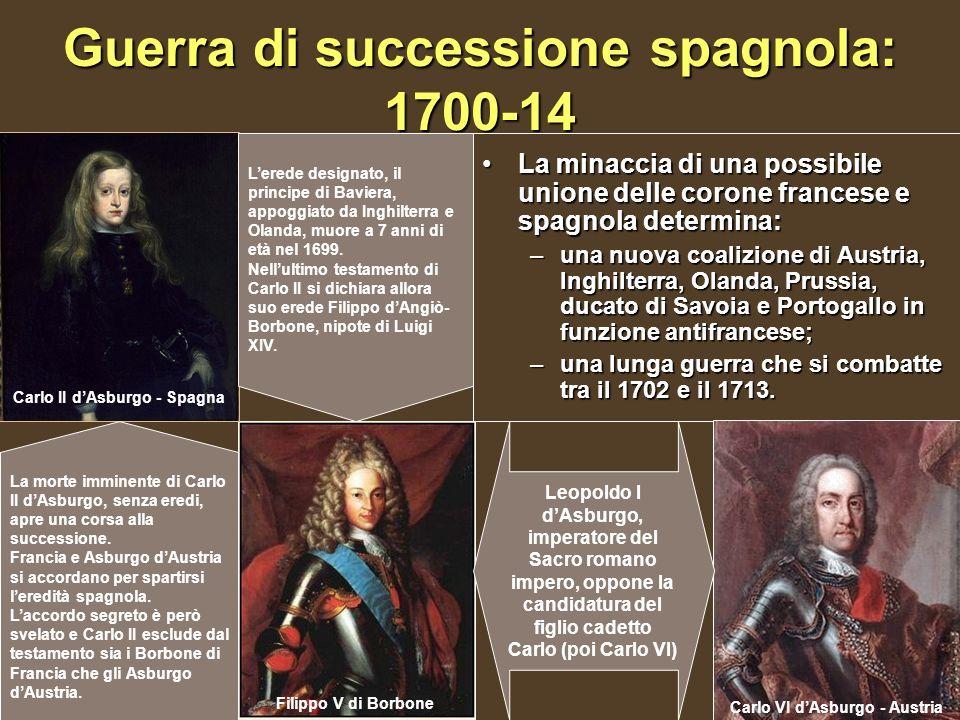 Guerra di successione spagnola: 1700-14 La minaccia di una possibile unione delle corone francese e spagnola determina:La minaccia di una possibile un
