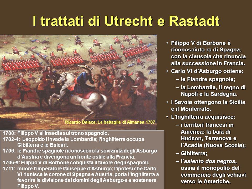 I trattati di Utrecht e Rastadt Filippo V di Borbone è riconosciuto re di Spagna, con la clausola che rinuncia alla successione in Francia.Filippo V di Borbone è riconosciuto re di Spagna, con la clausola che rinuncia alla successione in Francia.