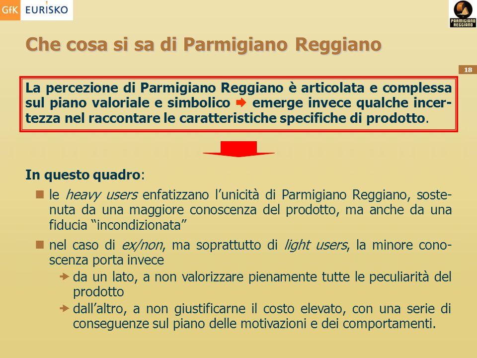 18 Che cosa si sa di Parmigiano Reggiano La percezione di Parmigiano Reggiano è articolata e complessa sul piano valoriale e simbolico emerge invece qualche incer- tezza nel raccontare le caratteristiche specifiche di prodotto.