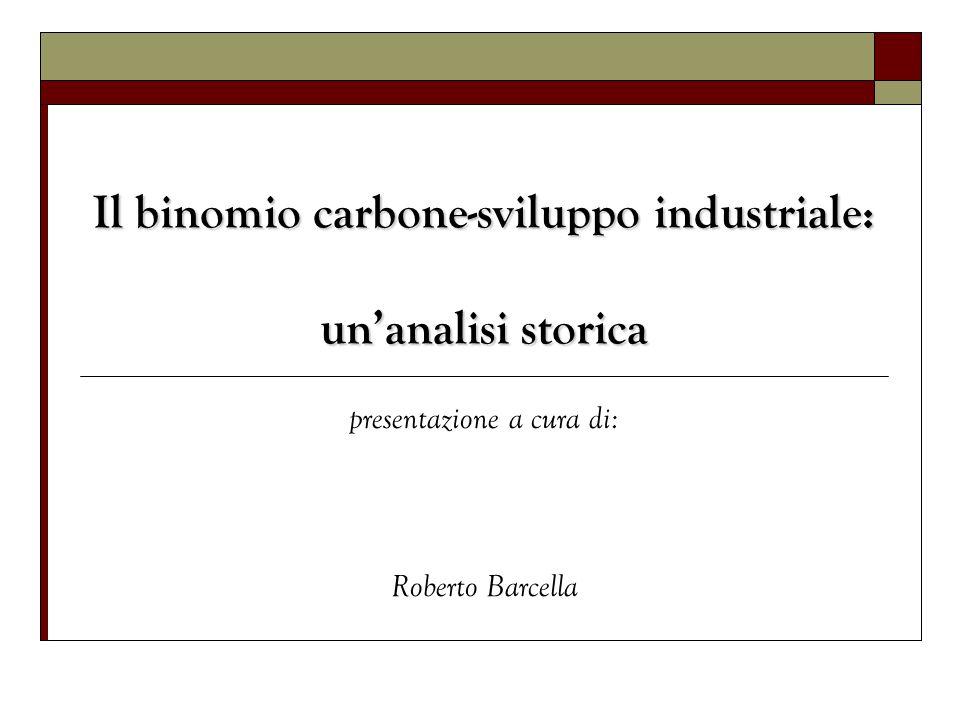 Il binomio carbone-sviluppo industriale: unanalisi storica presentazione a cura di: Roberto Barcella