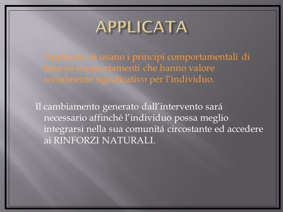 Applicata: Si usano i principi comportamentali di base su comportamenti che hanno valore socialmente significativo per lindividuo.