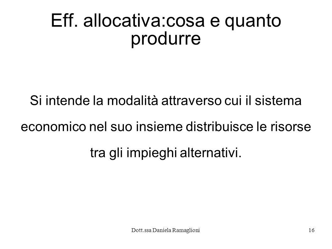 Dott.ssa Daniela Ramaglioni16 Eff. allocativa:cosa e quanto produrre Si intende la modalità attraverso cui il sistema economico nel suo insieme distri