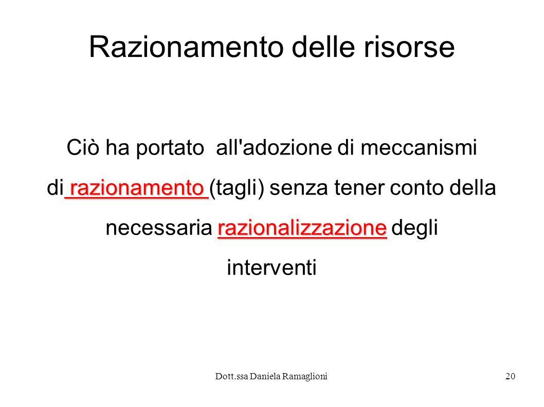 Dott.ssa Daniela Ramaglioni20 Razionamento delle risorse Ciò ha portato all'adozione di meccanismi razionamento di razionamento (tagli) senza tener co