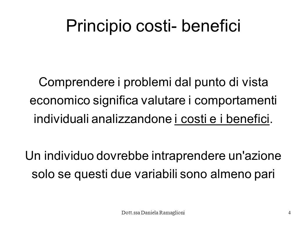 Dott.ssa Daniela Ramaglioni4 Principio costi- benefici Comprendere i problemi dal punto di vista economico significa valutare i comportamenti individu