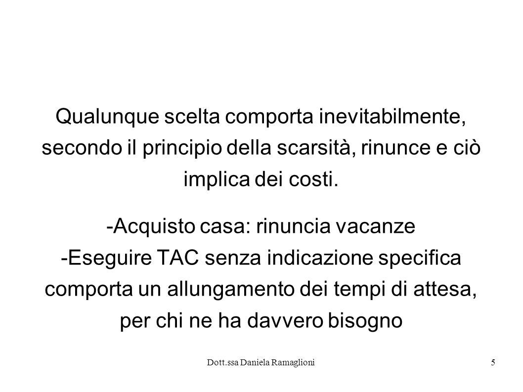 Dott.ssa Daniela Ramaglioni5 Qualunque scelta comporta inevitabilmente, secondo il principio della scarsità, rinunce e ciò implica dei costi. -Acquist
