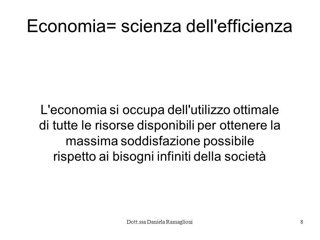 Dott.ssa Daniela Ramaglioni8 Economia= scienza dell'efficienza L'economia si occupa dell'utilizzo ottimale di tutte le risorse disponibili per ottener