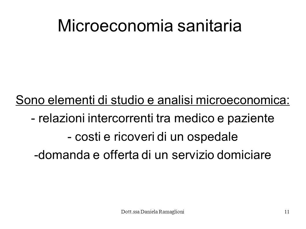 Dott.ssa Daniela Ramaglioni11 Microeconomia sanitaria Sono elementi di studio e analisi microeconomica: - relazioni intercorrenti tra medico e pazient