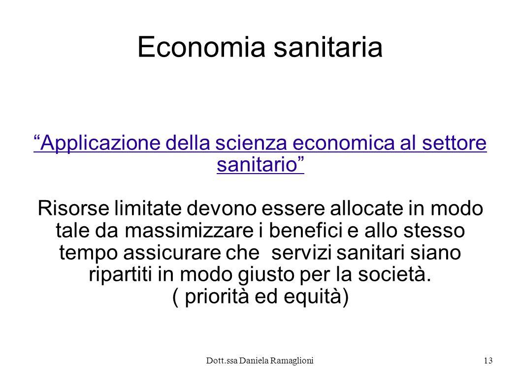 Dott.ssa Daniela Ramaglioni13 Economia sanitaria Applicazione della scienza economica al settore sanitario Risorse limitate devono essere allocate in