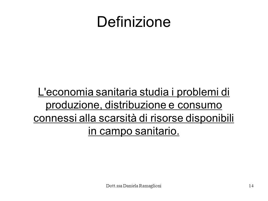 Dott.ssa Daniela Ramaglioni14 Definizione L'economia sanitaria studia i problemi di produzione, distribuzione e consumo connessi alla scarsità di riso