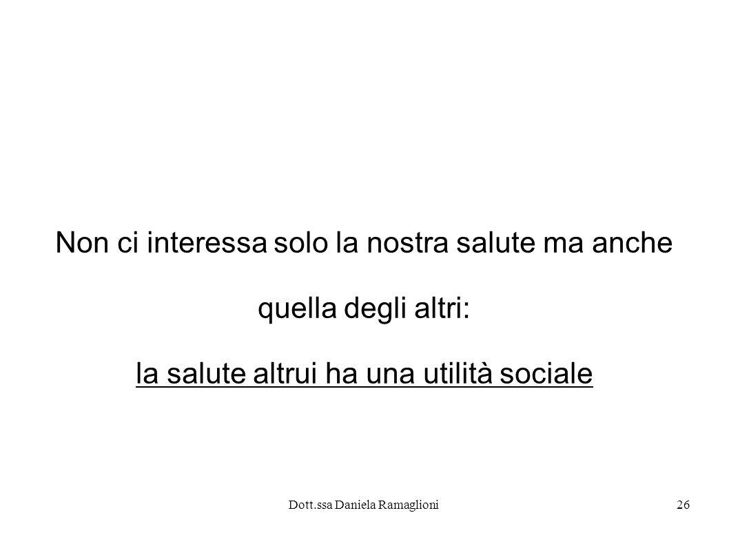 Dott.ssa Daniela Ramaglioni26 Non ci interessa solo la nostra salute ma anche quella degli altri: la salute altrui ha una utilità sociale