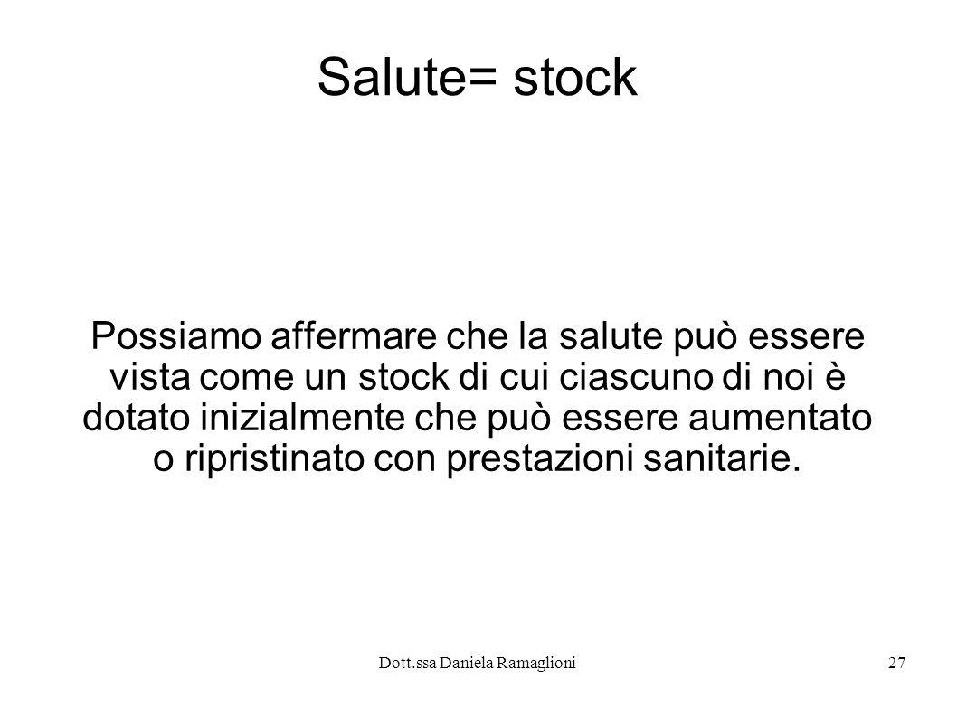 Dott.ssa Daniela Ramaglioni27 Salute= stock Possiamo affermare che la salute può essere vista come un stock di cui ciascuno di noi è dotato inizialmen