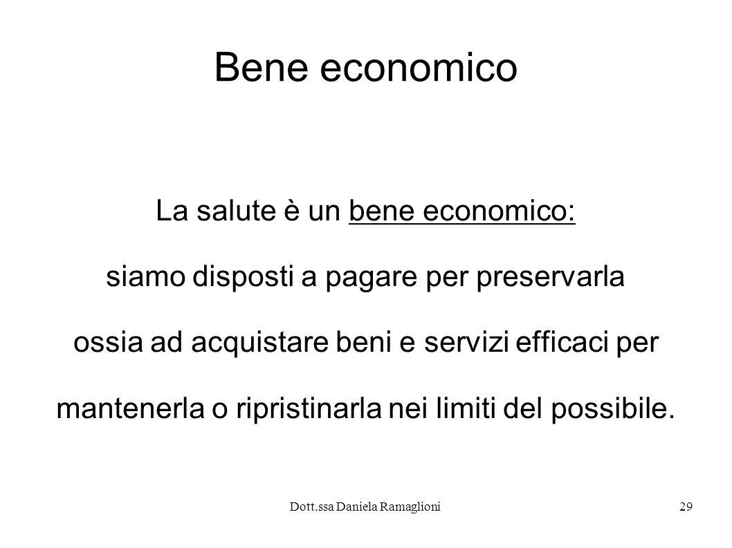 Dott.ssa Daniela Ramaglioni29 Bene economico La salute è un bene economico: siamo disposti a pagare per preservarla ossia ad acquistare beni e servizi