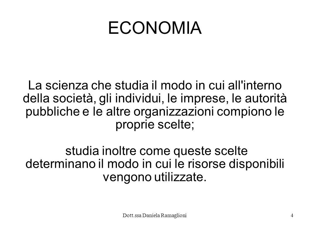 Dott.ssa Daniela Ramaglioni4 ECONOMIA La scienza che studia il modo in cui all'interno della società, gli individui, le imprese, le autorità pubbliche