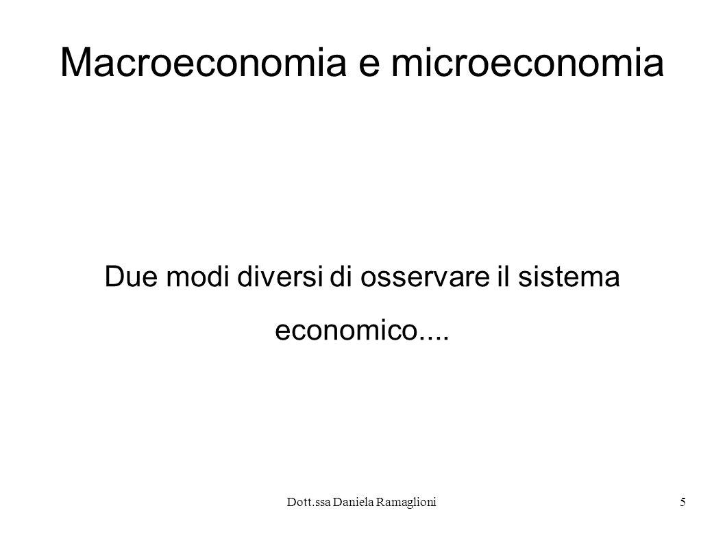 Dott.ssa Daniela Ramaglioni6 macroeconomia L economista macroeconomico studia il funzionamento dell economia nel suo complesso su tematiche generali formulando generalizzazioni di tipo deduttivo