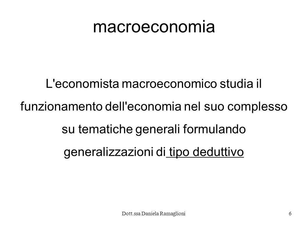 Dott.ssa Daniela Ramaglioni6 macroeconomia L'economista macroeconomico studia il funzionamento dell'economia nel suo complesso su tematiche generali f