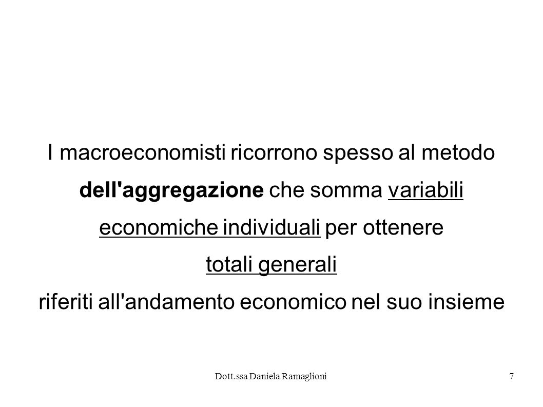 Dott.ssa Daniela Ramaglioni7 I macroeconomisti ricorrono spesso al metodo dell'aggregazione che somma variabili economiche individuali per ottenere to
