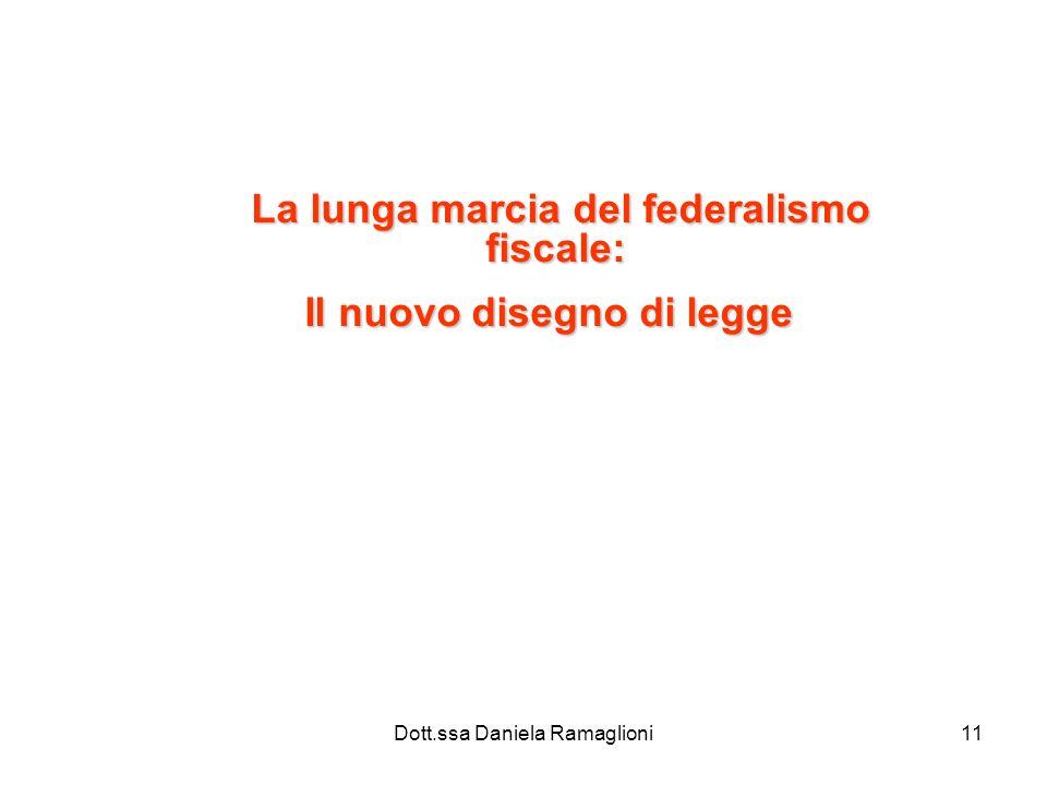 Dott.ssa Daniela Ramaglioni11 La lunga marcia del federalismo fiscale: Il nuovo disegno di legge Il nuovo disegno di legge
