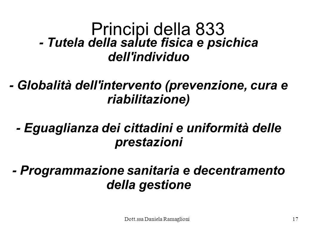 Dott.ssa Daniela Ramaglioni17 Principi della 833 - Tutela della salute fisica e psichica dell'individuo - Globalità dell'intervento (prevenzione, cura