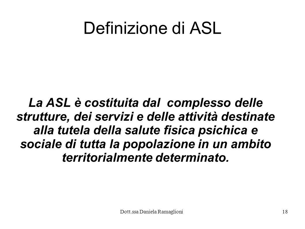 Dott.ssa Daniela Ramaglioni18 Definizione di ASL La ASL è costituita dal complesso delle strutture, dei servizi e delle attività destinate alla tutela