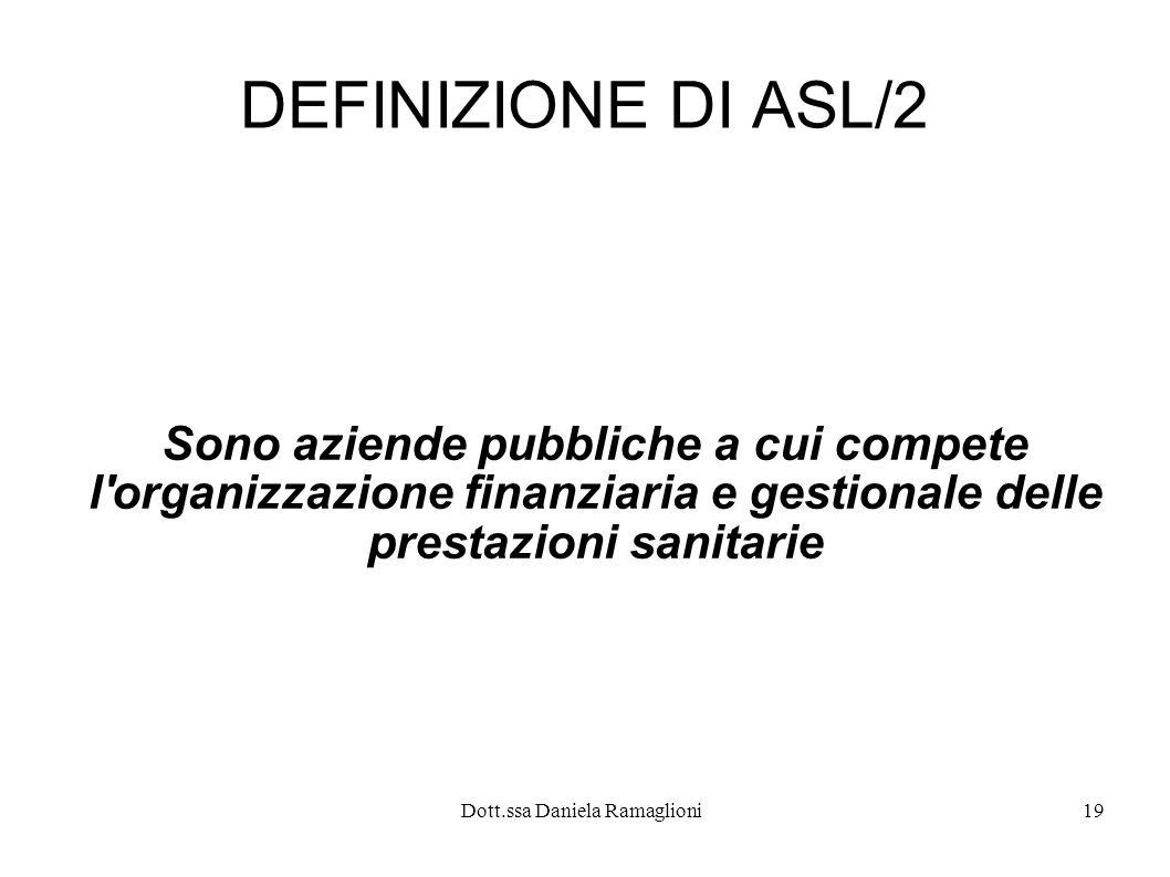 Dott.ssa Daniela Ramaglioni19 DEFINIZIONE DI ASL/2 Sono aziende pubbliche a cui compete l'organizzazione finanziaria e gestionale delle prestazioni sa