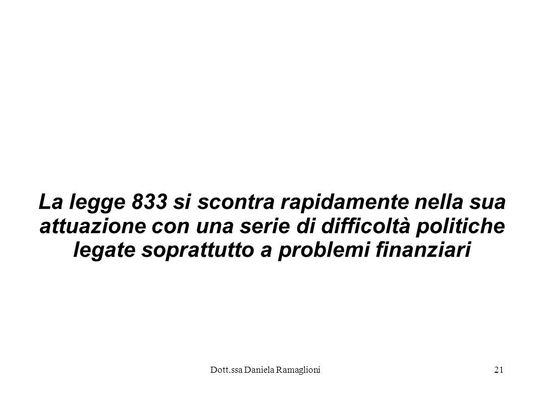 Dott.ssa Daniela Ramaglioni21 La legge 833 si scontra rapidamente nella sua attuazione con una serie di difficoltà politiche legate soprattutto a prob
