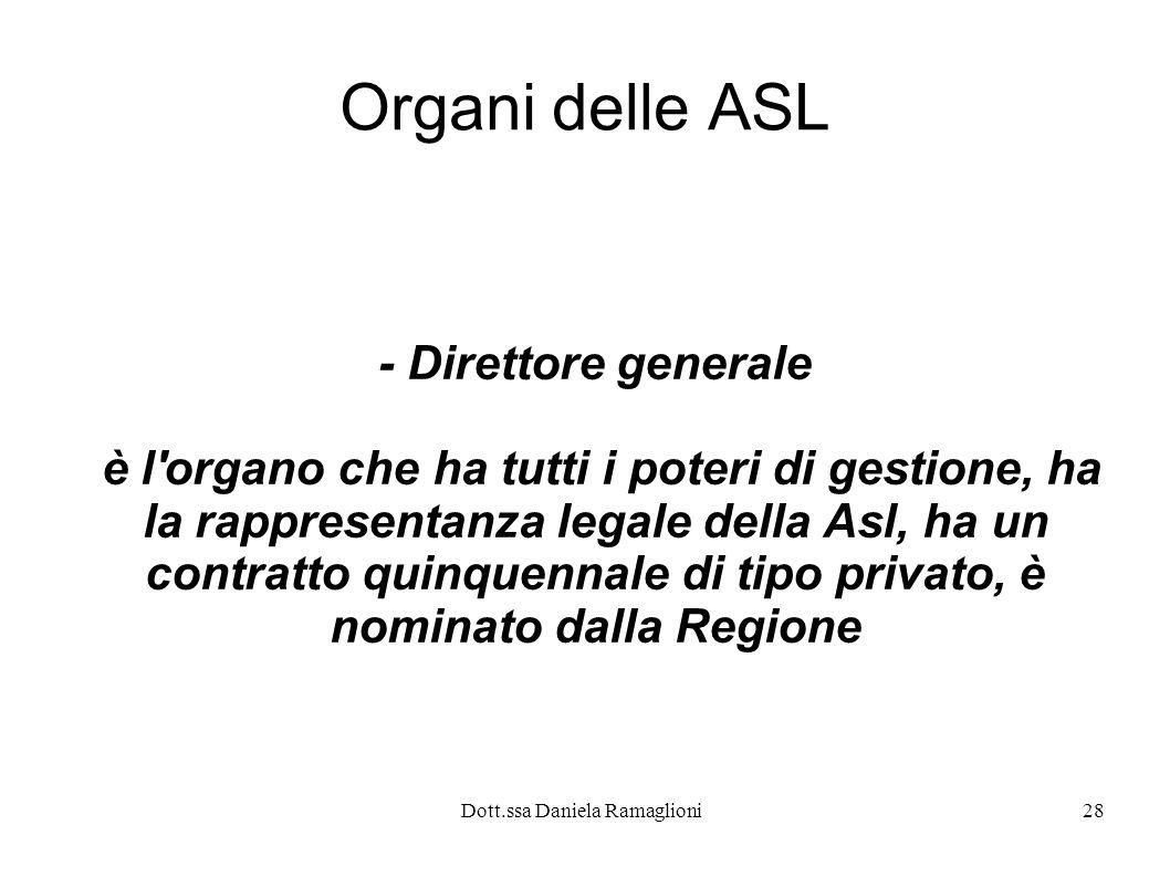 Dott.ssa Daniela Ramaglioni28 Organi delle ASL - Direttore generale è l'organo che ha tutti i poteri di gestione, ha la rappresentanza legale della As