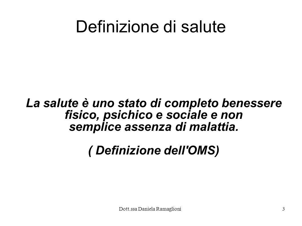 Dott.ssa Daniela Ramaglioni3 Definizione di salute La salute è uno stato di completo benessere fisico, psichico e sociale e non semplice assenza di ma