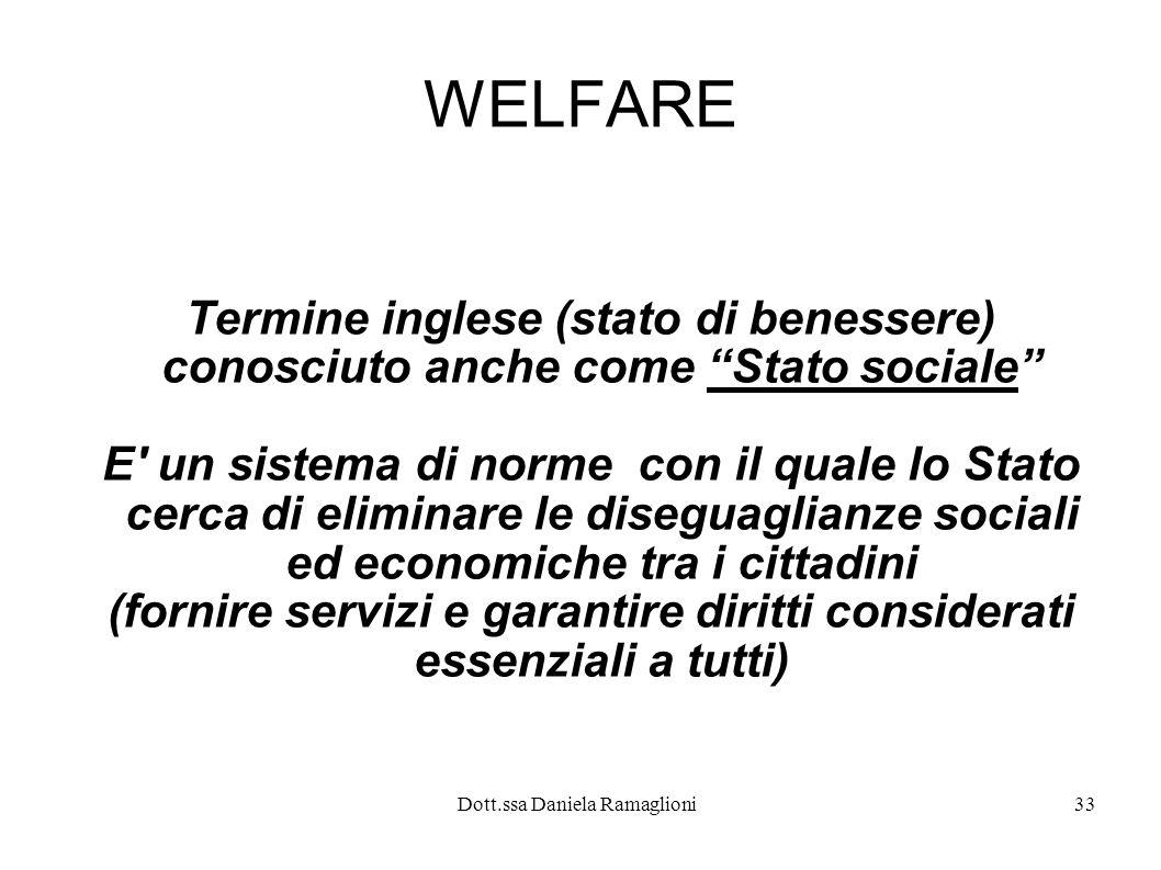 Dott.ssa Daniela Ramaglioni33 WELFARE Termine inglese (stato di benessere) conosciuto anche come Stato sociale E' un sistema di norme con il quale lo