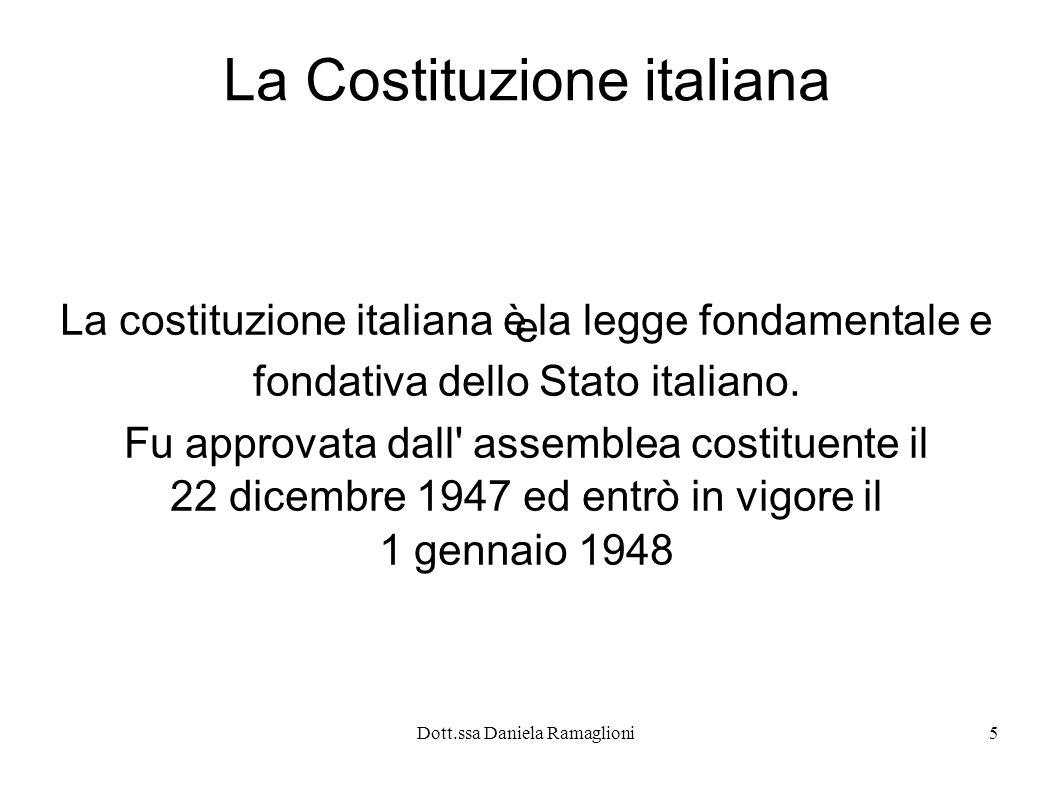 Dott.ssa Daniela Ramaglioni5 La Costituzione italiana La costituzione italiana è la legge fondamentale e e fondativa dello Stato italiano. Fu approvat