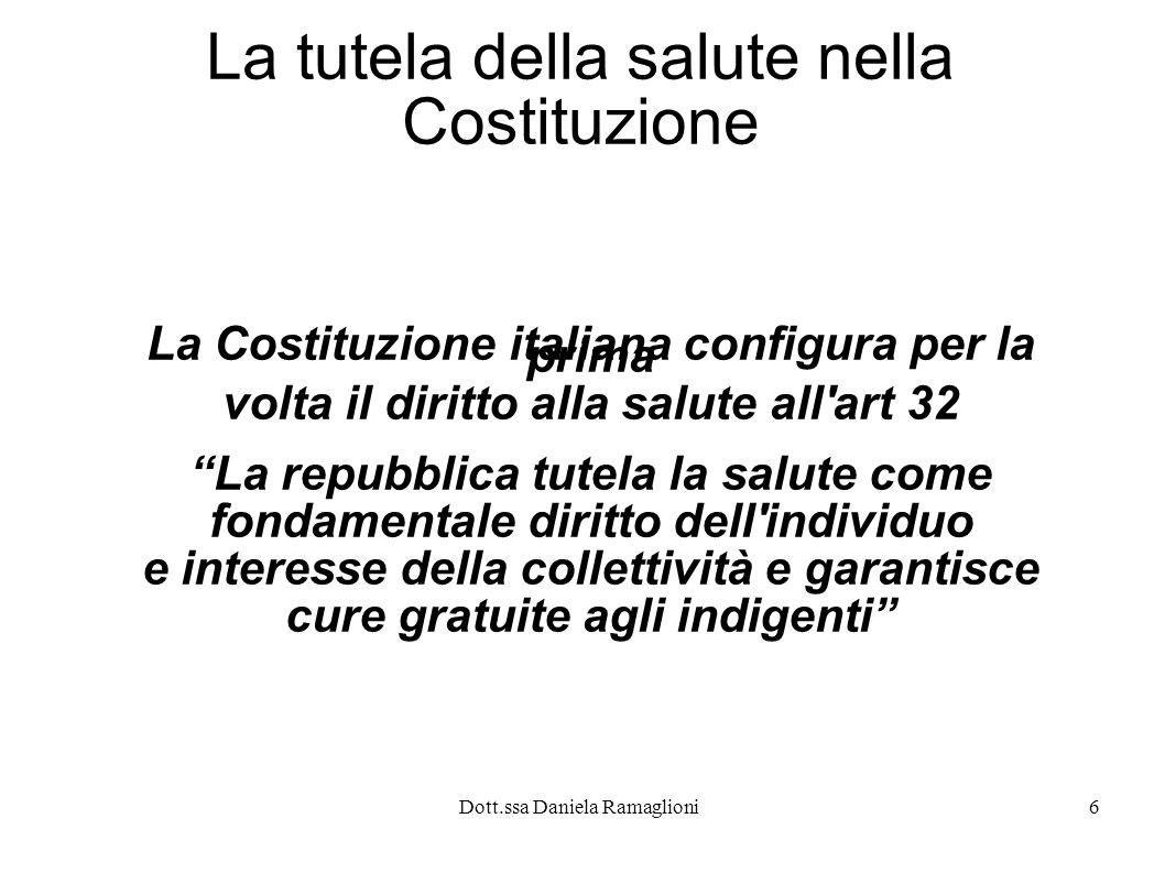 Dott.ssa Daniela Ramaglioni6 La tutela della salute nella Costituzione La Costituzione italiana configura per la prima volta il diritto alla salute al