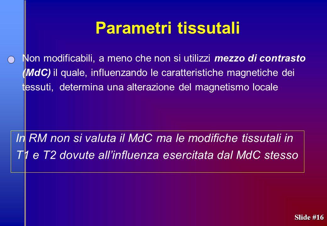 Slide #16 Non modificabili, a meno che non si utilizzi mezzo di contrasto (MdC) il quale, influenzando le caratteristiche magnetiche dei tessuti, dete