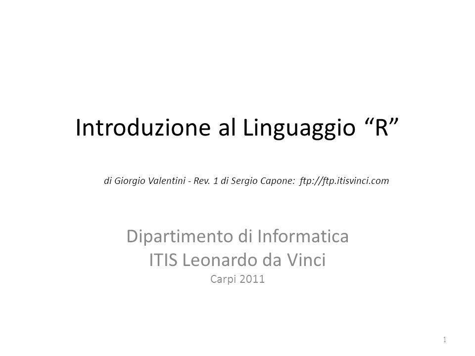 Introduzione al Linguaggio R di Giorgio Valentini - Rev. 1 di Sergio Capone: ftp://ftp.itisvinci.com Dipartimento di Informatica ITIS Leonardo da Vinc