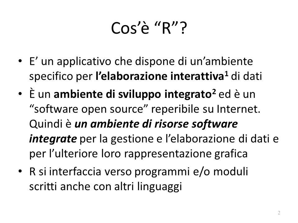 Cosè R? E un applicativo che dispone di unambiente specifico per lelaborazione interattiva 1 di dati È un ambiente di sviluppo integrato 2 ed è un sof