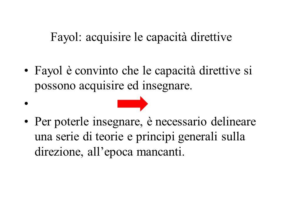 Fayol: acquisire le capacità direttive Fayol è convinto che le capacità direttive si possono acquisire ed insegnare. Per poterle insegnare, è necessar
